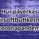 Så påverkas de svenska airsoftbutikerna i coronakrisen